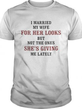I married my wife for her looks but not the ones shes giving me lately shirt