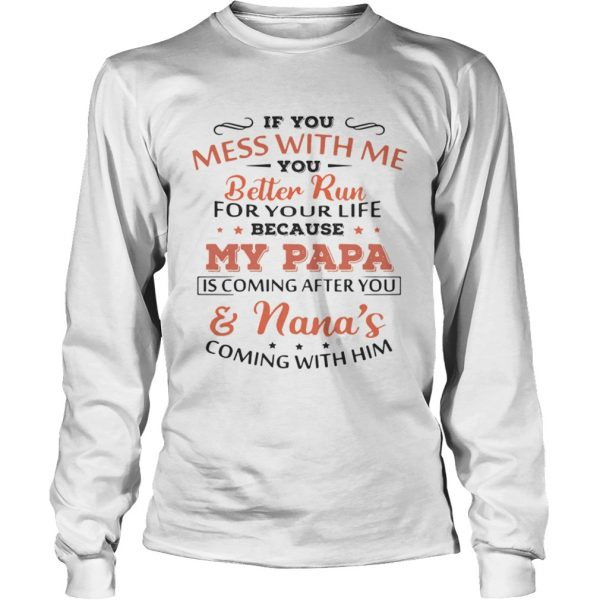 If you mess with me you better run for your life because my Papa is coming and Nanas coming  LongSleeve