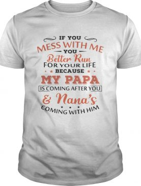 If you mess with me you better run for your life because my Papa is coming and Nanas coming shirt