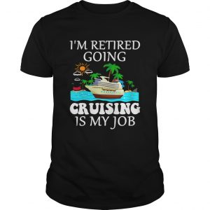 Im retired going cruising is my job  Unisex