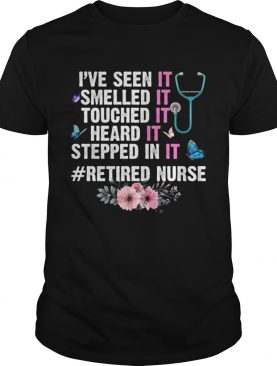 Ive Seen Smelled Touched Heard Stepped In It Retired Nurse Shirt