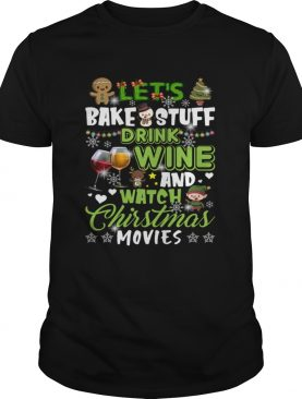 Lets Bake Stuff Drink Wine And Watch Christmas Movies Funny Shirt