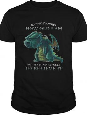 My Body Knows How Old I Am But My Mind Refuses To Believe It Old Dragon Tshirts