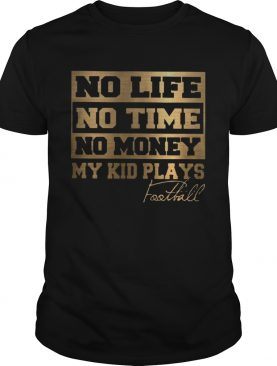 No Life No Time No Money My Kid Plays Football Tshirts