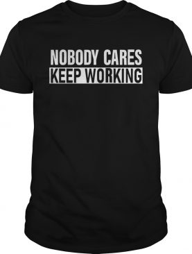 Nobody Cares Keep Working Shirt