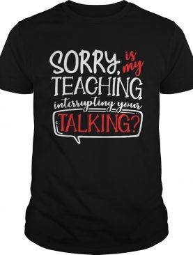 Sorry is my teaching interrupting your talking shirt