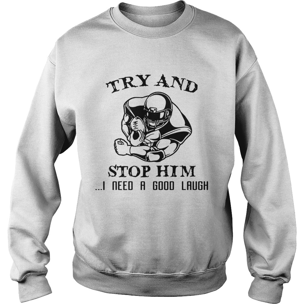 Try and Stop him I need a good laugh  Sweatshirt