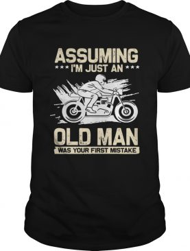 Assuming Im Just An Old Man Was Your First Mistake TShirt