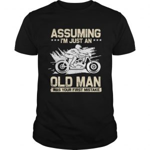Assuming Im Just An Old Man Was Your First Mistake TShirt Unisex
