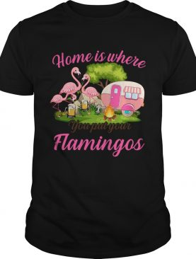 Home Is Where You But Your Flamingos TShirt