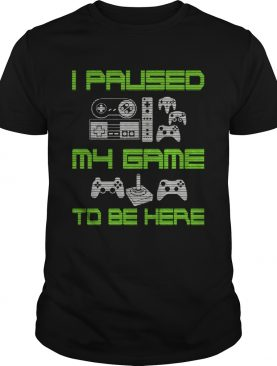I Paused My Game To Be Here Funny Video Gamer TShirt