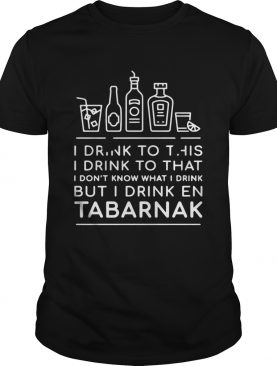 I drink to this I drink to that I dont know what I drink but I drink En Tabarnak shirt