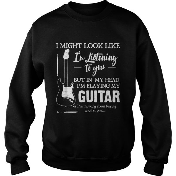 I might look like Im listening to you but in my head Im playing my Guitar  Sweatshirt