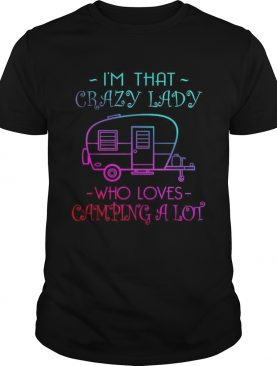 Im that crazy lady who loves camping a lot shirt