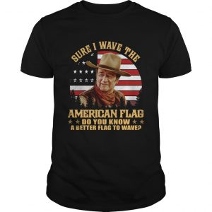 John Wayne Sure I wave the American flag do you know a better flag to wave  Unisex