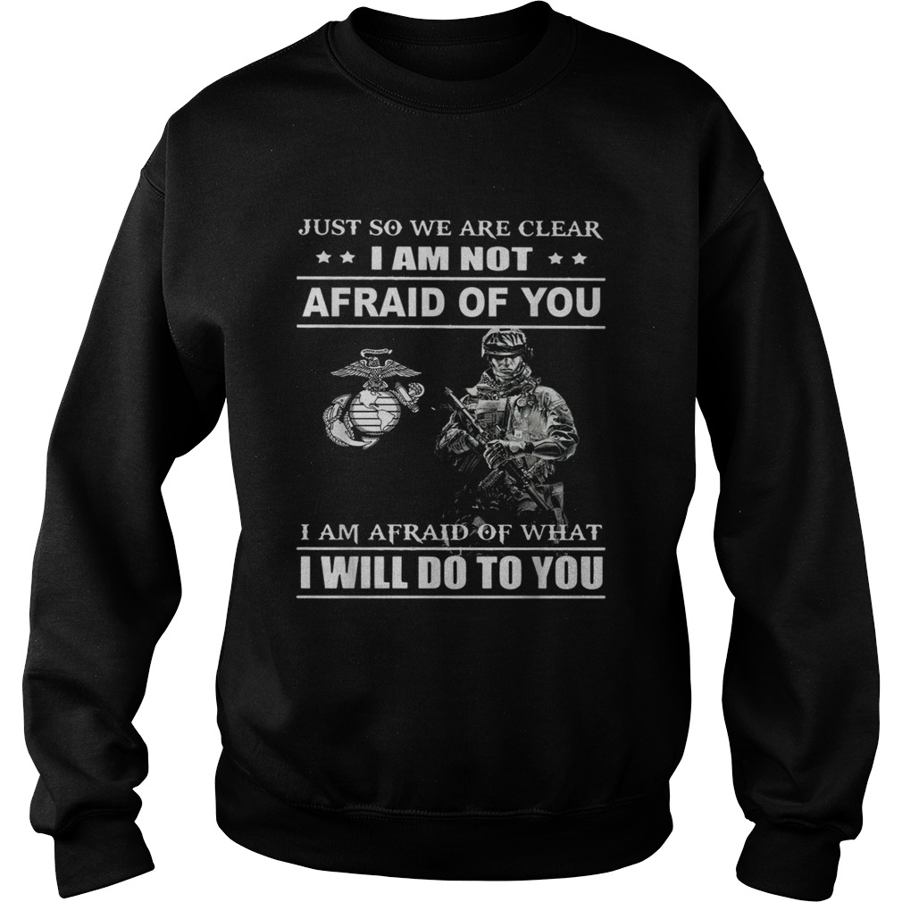Just so we are clear I am not afraid of you  Sweatshirt