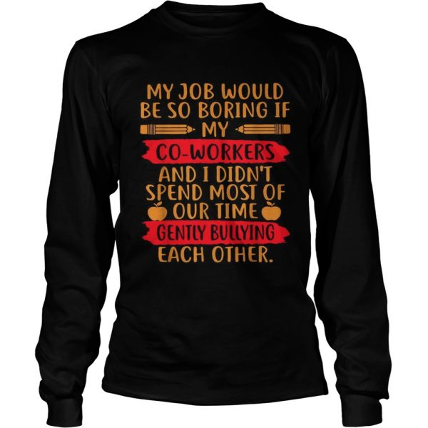 My Job would be so boring if my co workers and I didnt spend most of our time  LongSleeve