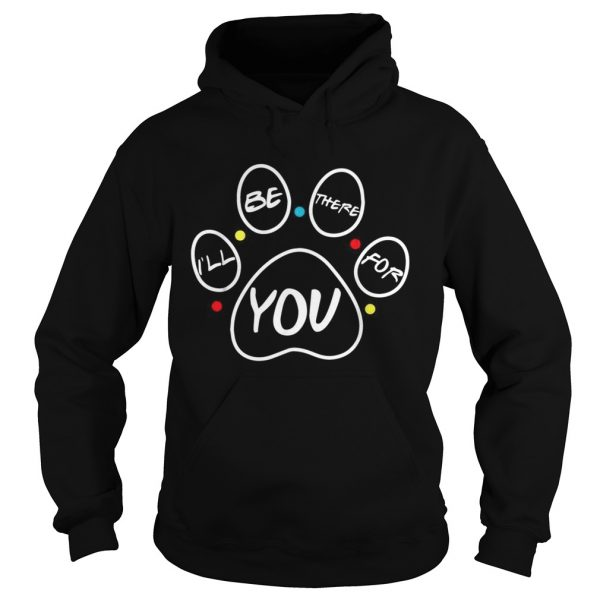 Paw dog Ill be there for you Friends  Hoodie
