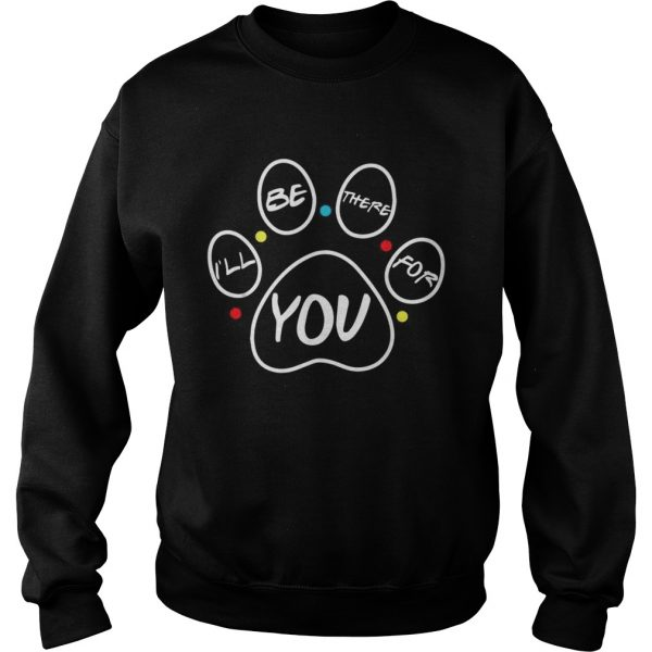 Paw dog Ill be there for you Friends  Sweatshirt