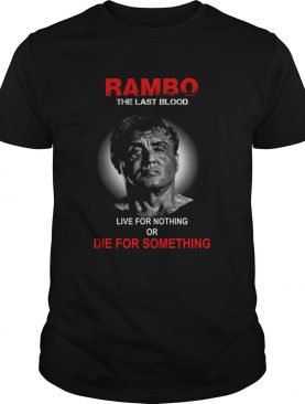 Rambo the last blood live for nothing or die for something shirt