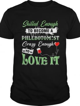 Skilled Enough To Become A Phlebotomist Crazy Enough To Love ItTshirts