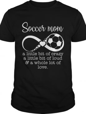Soccer mom a little bit of crazy a little bit of loud and a whole lot of love shirt