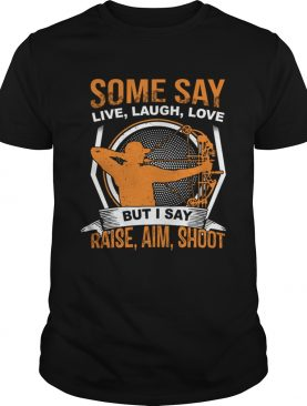 Some Say Live Laugh Love But I Say Raise Aim Shoot TShirt
