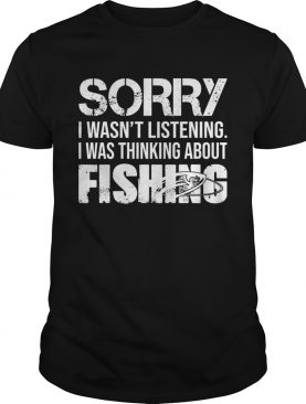 Sorry I Wasnt Listening I Was Thinking About Fishing TShirt