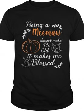 Thanksgiving Being A Meemaw Doesnt Make Me Old TShirt