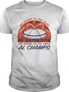 We Going to the Ship take back be Someone al Champs shirt
