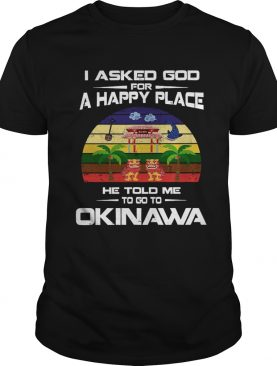 1572686070I Asked God For A Happy Place He Told Me Okinawa Shirt