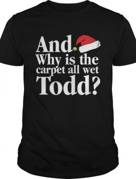 Christmas Vacation Movie Why is the Carpet all Wet Todd shirt