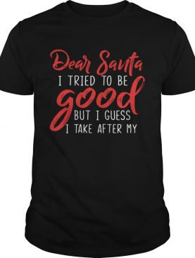 Dear Santa I Tried To Be Good But I Guess I Take After My shirt