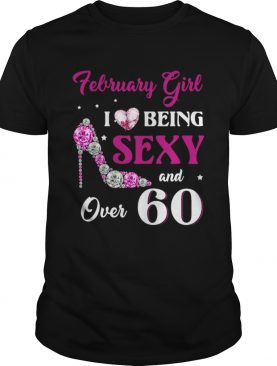 February Girl I Love Being Sexy Over 60 shirt