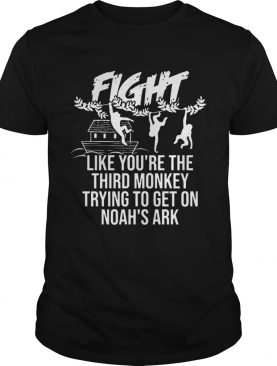 Fight Like Youre The Third Monkey Trying To Get On Noahs Ark shirt
