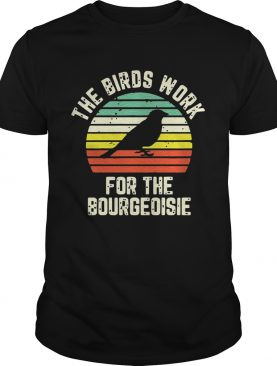 Funny The Birds Work For The Bourgeoisie shirt