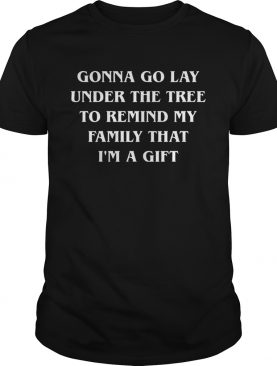 Gonna go lay under the tree to remind my family that Im a gift shirt