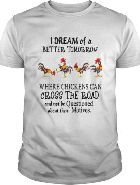 I Dream of a Better Tomorrow Where Chickens Can Cross The Road And Not Be Questioned About Their Mo