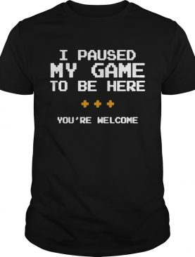 I Pause My Game To Be Here Youre Welcome shirt
