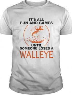 Its All Fun And Games Until Someone Loses A Walleye White shirt