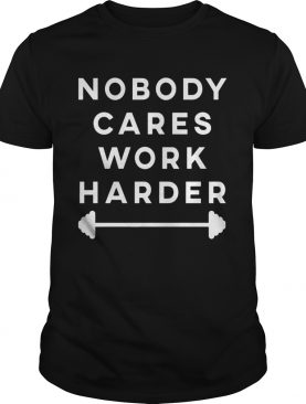 Nobody Cares Work Harder shirt