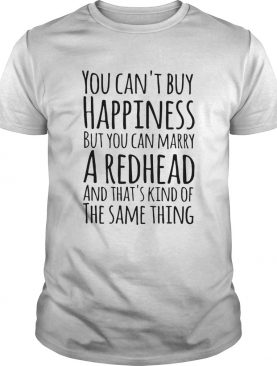 You cant buy happiness but you marry a redhead shirt