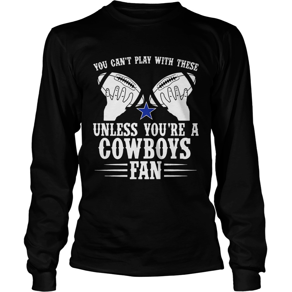 You cant play with these unless youre a cowboys fan tee  LongSleeve