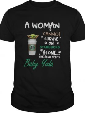 A Woman Cannot Survive On Starbucks Alone She Also Needs Baby Yoda shirt