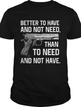 Better To Have And Not Need Than To Need And Not Have shirt