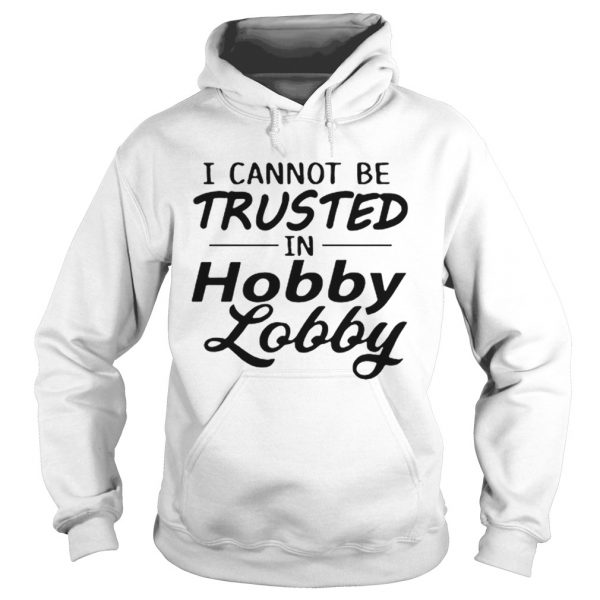 I cannot be trusted in Hobby Lobby  Hoodie