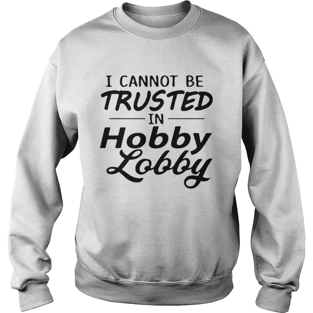 I cannot be trusted in Hobby Lobby  Sweatshirt