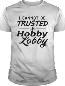 I cannot be trusted in Hobby Lobby shirt