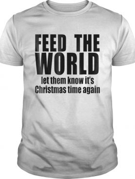 feed the world let them know its christmas time again shirt