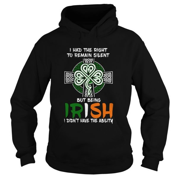 I Had The Right To Remain Silent But Being Irish I Didnt Have The Ability St Patricks Day  Hoodie